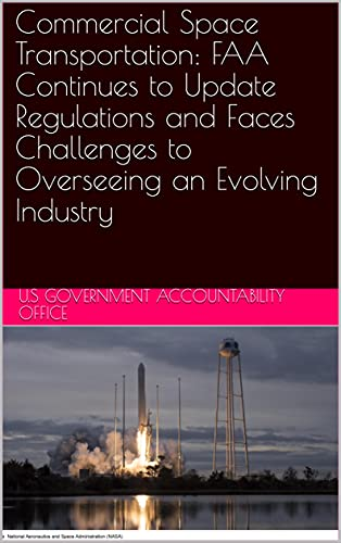 Commercial Space Transportation: FAA Continues to Update Regulations and Faces Challenges to Overseeing an Evolving Industry (English Edition)