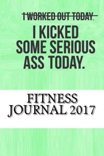 Fitness Journal 2017: Complete Weekly Workout Journal and Food Diary