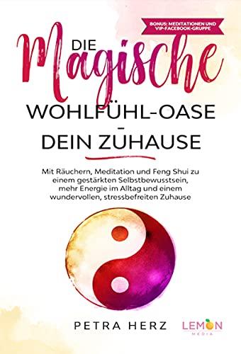 Die magische Wohlfühl-Oase - Dein Zuhause: Mit Räuchern, Meditation und Feng Shui zu einem gestärkten Selbstbewusstsein, mehr Energie im Alltag und einem ... stressbefreiten Zuhause (German Edition)