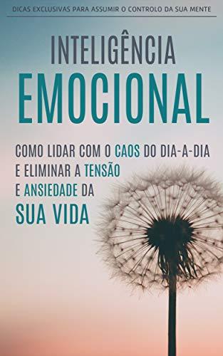 INTELIGÊNCIA EMOCIONAL 2.0: Como Lidar Com o Caos do Dia a Dia e Eliminar a Tensão e Ansiedade da Sua Vida, Assuma o Controlo da Sua Mente (Portuguese Edition)