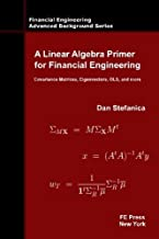A Linear Algebra Primer for Financial Engineering: Covariance Matrices, Eigenvectors, OLS, and more (Financial Engineering Advanced Background Series) by Dan Stefanica (2014-07-07)