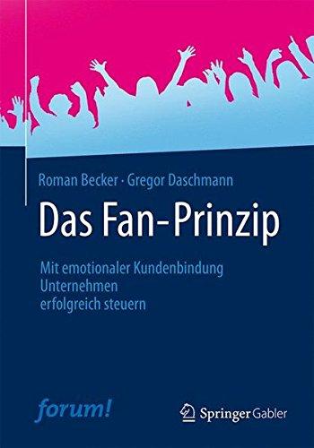 Das Fan-Prinzip: Mit emotionaler Kundenbindung Unternehmen erfolgreich steuern