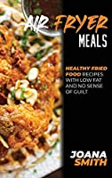 Air Fryer Meals: Healthy Fried Food Recipes With Low Fat And No Sense Of Guilt