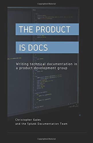 Compare Textbook Prices for The Product is Docs: Writing technical documentation in a product development group  ISBN 9781973589402 by Gales, Christopher,Splunk Documentation Team
