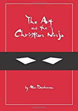 Art of the Christian Ninja: A Guide to Infiltration, Combat, and Assassination the Jesus Way