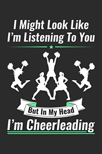 I Might Look Like I'm Listening To You But In My Head I'm Cheerleading: 6