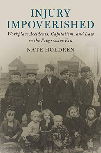Injury Impoverished: Workplace Accidents, Capitalism, and Law in the Progressive Era (Cambridge Historical Studies in American Law and Society) by [Nate Holdren]