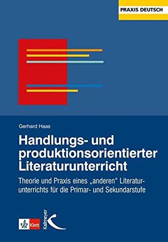 """Handlungs- und produktionsorientierter Literaturunterricht: Theorie und Praxis eines \""""anderen Literaturunterichtes\"""" für die Primar- und Sekundarstufe: ... für die Primar- und Sekundarstufe"""