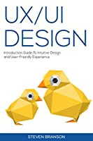 UX / UI Design: Introduction Guide To Intuitive Design And User-Friendly Experience Front Cover