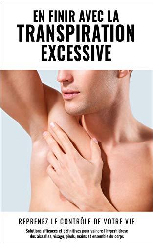 COMMENT VAINCRE LA TRANSPIRATION EXCESSIVE ? Le livre n°1 pour en finir définitivement avec l'hyperhydrose des aisselles, pieds, mains, dos, visage, et nocturne !