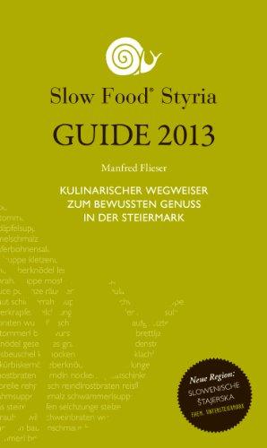 SLOW FOOD STYRIA GUIDE 2013: Wegweiser zum bewussten Genuss in der Steiermark