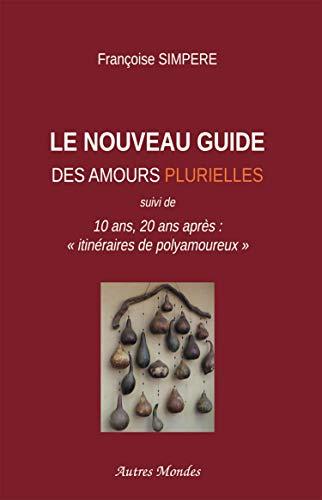 Le Nouveau Guide des amours plurielles: 10 ans, 20 ans après : 'itinéraires de polyamoureux'