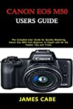 Canon EOS M50 Users Guide: The Complete User Guide for Quickly...