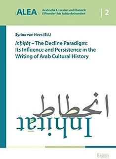 Inhitat - The Decline Paradigm: Its Influence and Persistence in the Writing of Arab Cultural History (Arabische Literatur Und Rhetorik - Elfhundert Bis Achtzehnhundert)