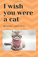 I Wish You Were a Cat Because I Love Cats Journal