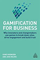 Gamification for Business: Why Innovators and Changemakers Use Games to Break Down Silos, Drive Engagement and Build Trust