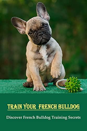 Train Your French Bulldog: Discover French Bulldog Training Secrets: How To Treat An French Bulldog (English Edition)