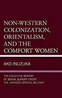 Non-western Colonization, Orientalism, and the Comfort Women: The Collective Memory of Sexual Slavery Under the Japanese Imperial Military