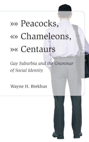 Peacocks, Chameleons, Centaurs: Gay Suburbia and the Grammar of Social Identity