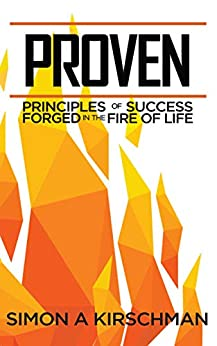 Proven: Principles of Success Forged in the Fire of Life by [Simon Kirschman]