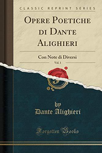 Opere Poetiche di Dante Alighieri, Vol. 1: Con Note di Diversi (Classic Reprint) by Dante Alighieri
