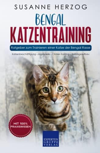 Bengal Katzentraining - Ratgeber zum Trainieren einer Katze der Bengal Rasse: Katzenbeschäftigung –Jagdspiele – Clicker-Training – Trainingsaufbau