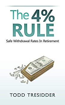 The 4% Rule and Safe Withdrawal Rates In Retirement (Financial Freedom for Smart People Book 1) by [Todd R. Tresidder]