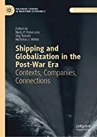 Shipping and Globalization in the Post-War Era: Contexts, Companies, Connections (Palgrave Studies in Maritime Economics)