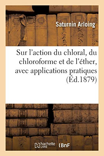 Recherches expérimentales comparatives sur l'action du chloral, du chloroforme et de l'éther: avec applications pratiques