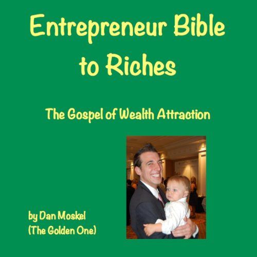 Entrepreneur Bible to Riches     The Gospel of Wealth Attraction              By:                                                                                                                                 Dan Moskel,                                                                                        The Golden One                               Narrated by:                                                                                                                                 Dan Moskel                      Length: 1 hr and 2 mins     1 rating     Overall 1.0