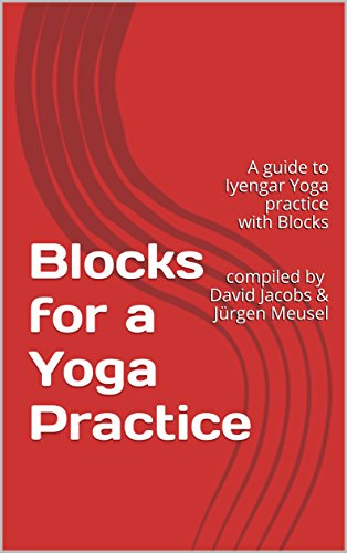 Blocks for a Yoga Practice: A guide to Iyengar Yoga practice with Blocks compiled by David Jacobs & Jürgen Meusel