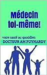 Médecin toi-même! Votre santé au quotidien par Puyhardy