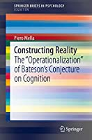 """Constructing Reality: The """"Operationalization"""" of Bateson's Conjecture on Cognition (SpringerBriefs in Psychology)"""