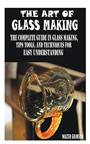 THE ART OF GLASS MAKING: THE COMPLETE GUIDE IN GLASS MAKING, TIPS TOOLS, AND TECHNIQUES FOR EASY UNDERSTANDING