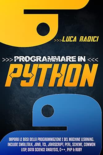Programmare con Python: Impara le basi della programmazione e del machine learning. Include Smalltalk, Java, TCL, JavaScript, Perl, Scheme, Common Lisp, Data Science Analysis, C ++, PHP e Ruby