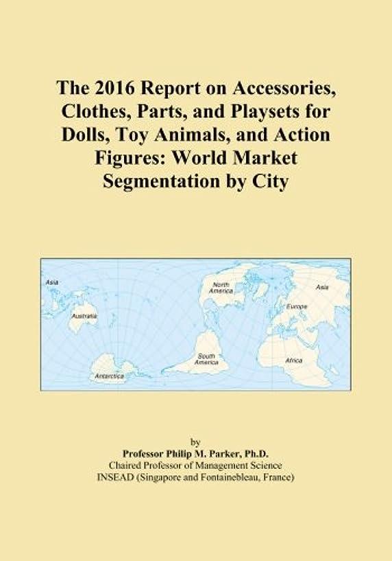 放牧する両方行進The 2016 Report on Accessories, Clothes, Parts, and Playsets for Dolls, Toy Animals, and Action Figures: World Market Segmentation by City