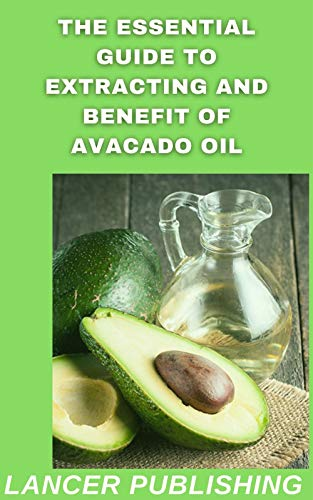 The Essential Guide To Extracting And Benefit Of Avocado oil: All You Need To Know About The Healing Power Of Avacado Oil (English Edition)