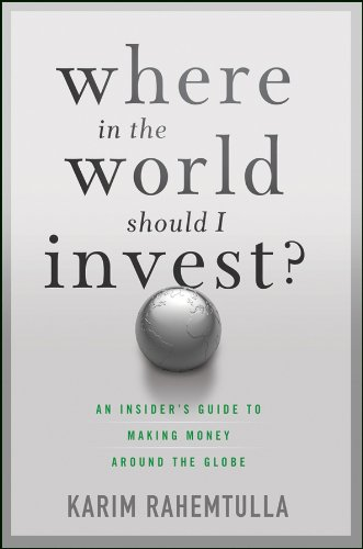 Where In the World Should I Invest: An Insider's Guide to Making Money Around the Globe