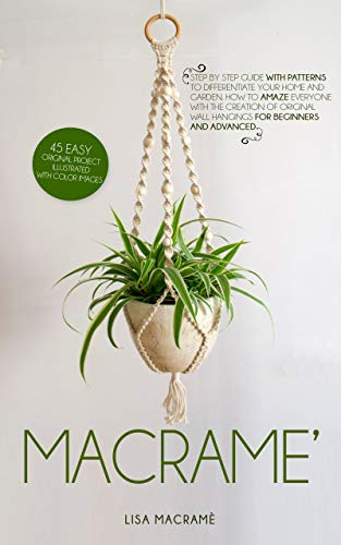 Macramè: Step by step guide with patterns to differentiate your home and garden. 45 easy Original Project illustrated with color images. How to amaze everyone! For beginners and advanced.