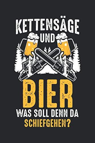 Kettensäge und Bier Was soll denn da schiefgehen?: Kettensäge Bier & Holzfäller Notizbuch 6' x 9' Forstwirte Geschenk für Holz & Wald