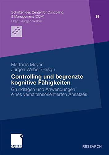 Controlling und begrenzte kognitive Fähigkeiten: Grundlagen und Anwendungen eines verhaltensorientierten Ansatzes (Schriften des Center for Controlling & Management (CCM) 39)