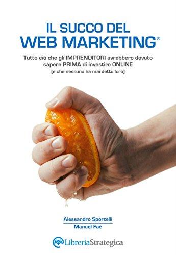 Il Succo del Web Marketing: Tutto ciò che gli imprenditori avrebbero dovuto sapere...