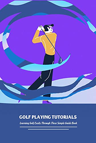 Golf Playing Tutorials: Learning Golf Easily Through These Simple Guide Book: Golf Tutorial Book