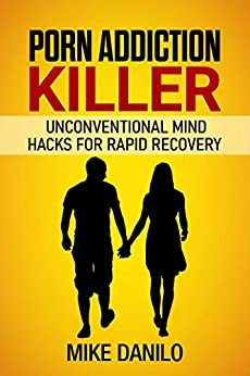 Porn Addiction Killer: Unconventional Mind Hacks For Rapid Recovery by [Michael Danilo]