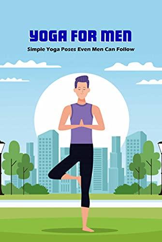 Yoga for Men: Simple Yoga Poses Even Men Can Follow: Yoga Guides (English Edition)