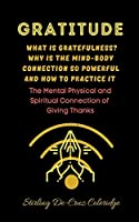Gratitude: What Is Gratefulness? Why Is The Mind and Body Connection So Powerful and How To Practice It (Self-Help/Personal Transformation/Success)