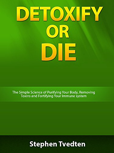 Detoxify or Die: The Simple Science of Purifying Your Body, Removing Toxins and Fortifying Your Immune System