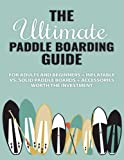 The Ultimate Paddle Boarding Guide: For Adults and Beginners + Inflatable vs. Solid Paddle Boards + Accessories Worth the Investment