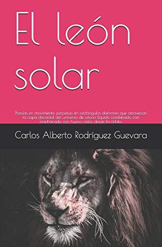 El león solar: Poesías en movimiento perpetuo en rectángulos disformes que atraviesan la capa discoidal del universo de ozono líquido combinado con machacado con huevo vistos desde la órbita.