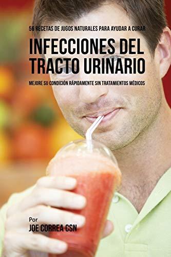 56 Recetas de Jugos Naturales Para Ayudar a Curar Infecciones Del Tracto Urinario: Mejore su Condición Rápidamente Sin Tratamientos Médicos